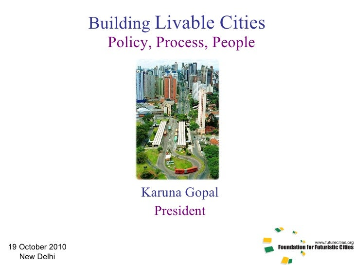 Building  Livable Cities  Policy, Process, People Karuna Gopal President 19 October 2010 New Delhi