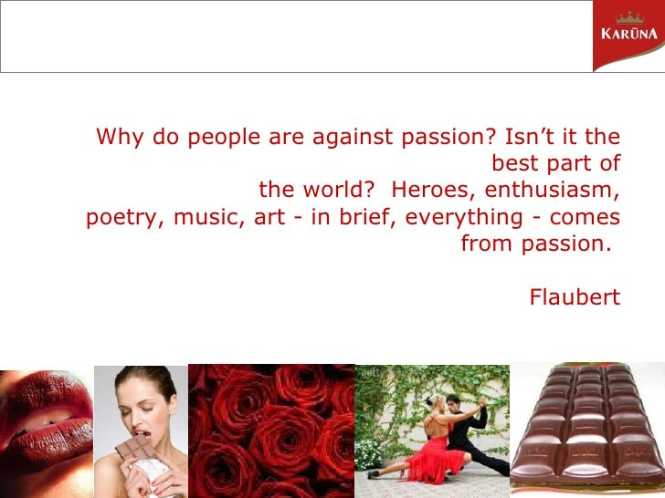 Why do people are against passion?Isn't it the best part of the world? Heroes, enthusiasm, poetry, music, art - in brief...