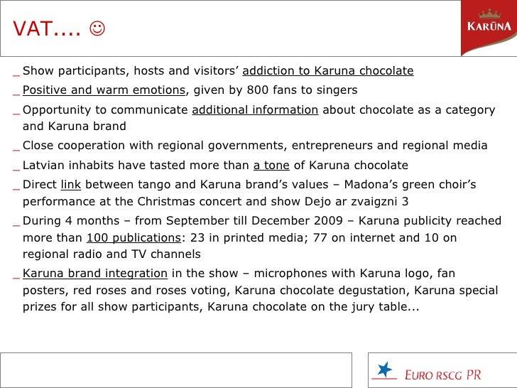 VAT....   <ul><li>Show participants, hosts and visitors'  addiction to Karuna chocolate </li></ul><ul><li>Positive and wa...