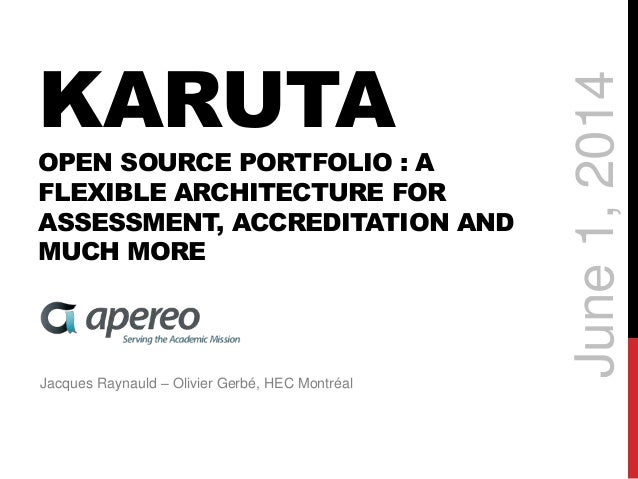 KARUTA OPEN SOURCE PORTFOLIO : A FLEXIBLE ARCHITECTURE FOR ASSESSMENT, ACCREDITATION AND MUCH MORE Jacques Raynauld – Oliv...