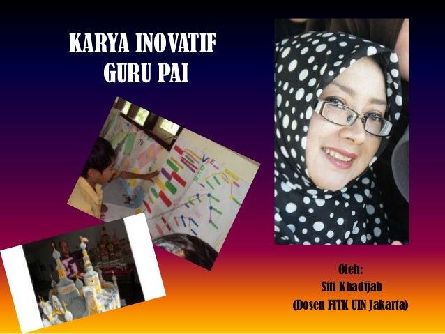 KARYA INOVATIF GURU PAI Oleh: Siti Khadijah (Dosen FITK UIN Jakarta)