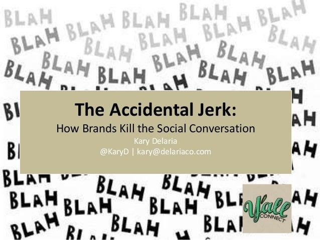 @KaryD #yallconnect The Accidental Jerk: How Brands Kill the Social Conversation Kary Delaria @KaryD   kary@delariaco.com