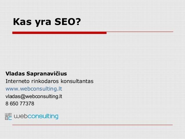 Vladas Sapranavičius Interneto rinkodaros konsultantas www.webconsulting.lt vladas@webconsulting.lt 8 650 77378 Kas yra SE...