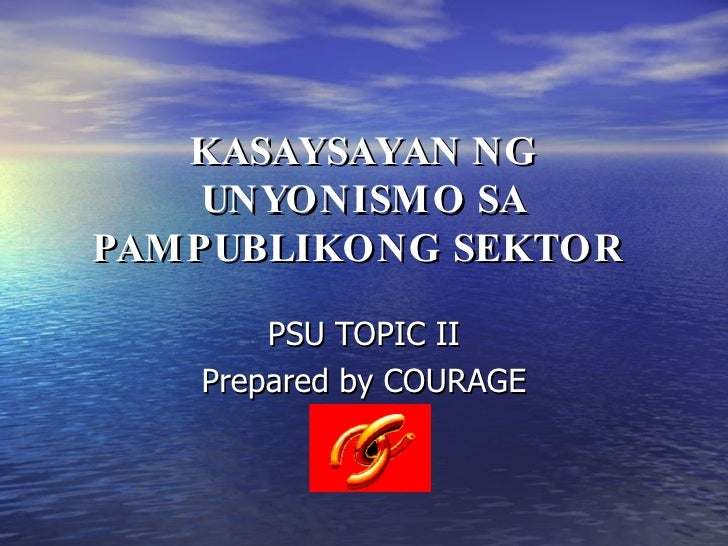 KASAYSAYAN NG UNYONISMO SA PAMPUBLIKONG SEKTOR   PSU TOPIC II Prepared by COURAGE