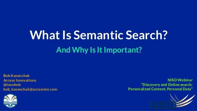 What Is Semantic Search? And Why Is It Important? Bob Kasenchak Access Innovations @taxobob bob_kasenchak@accessinn.com NI...