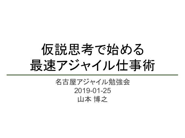 仮説思考で始める 最速アジャイル仕事術 名古屋アジャイル勉強会 2019-01-25 山本 博之