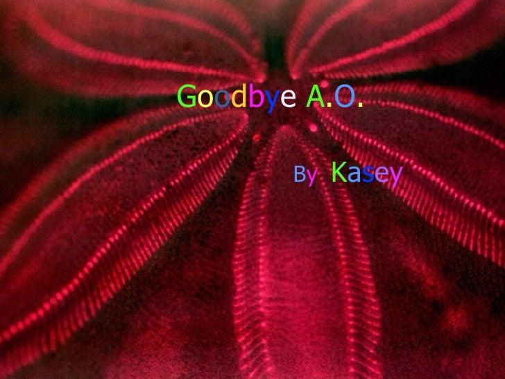 G o o d b y e   A . O . B y   K a s e y