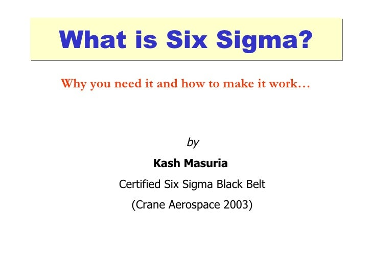 What is Six Sigma? by Kash Masuria   Certified Six Sigma Black Belt (Crane Aerospace 2003) Why you need it and how to make...
