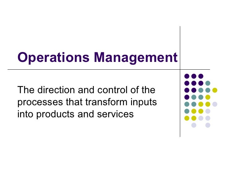 Operations Management The direction and control of the processes that transform inputs into products and services