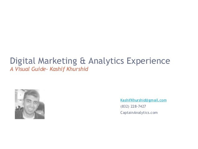Digital Marketing & Analytics Experience A Visual Guide- Kashif Khurshid KashifKhurshid@gmail.com (832) 228-7427 CaptainAn...