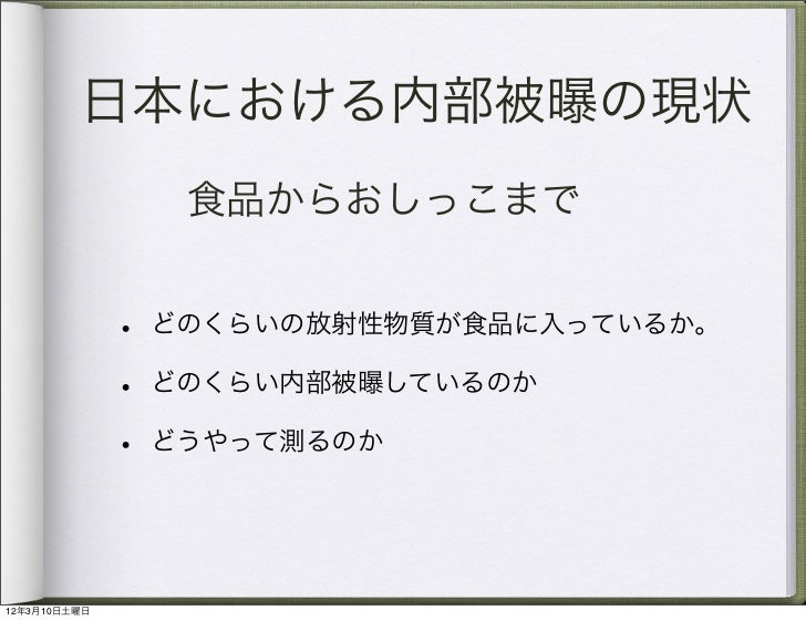 日本における内部被曝の現状                   食品からおしっこまで              •   どのくらいの放射性物質が食品に入っているか。              •   どのくらい内部被曝しているのか       ...