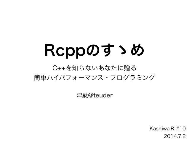 Rcppのすゝめ C++を知らないあなたに贈る 簡単ハイパフォーマンス・プログラミング ! 津駄@teuder Kashiwa.R #10 2014.7.2
