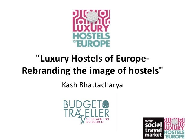 """Luxury Hostels of Europe-Rebranding the image of hostels""         Kash Bhattacharya"