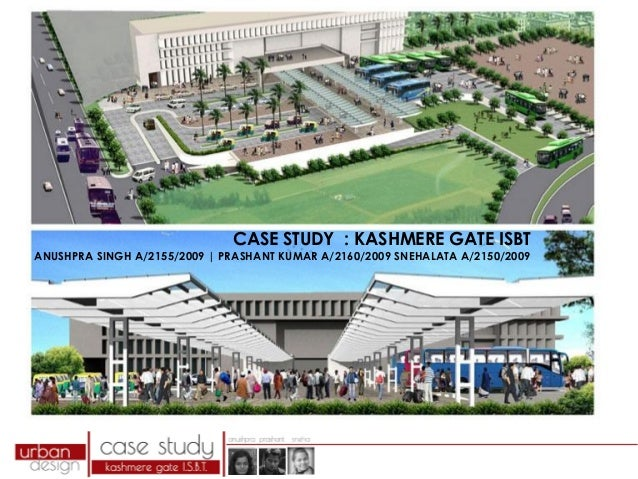 CASE STUDY : KASHMERE GATE ISBT  ANUSHPRA SINGH A/2155/2009 | PRASHANT KUMAR A/2160/2009 SNEHALATA A/2150/2009
