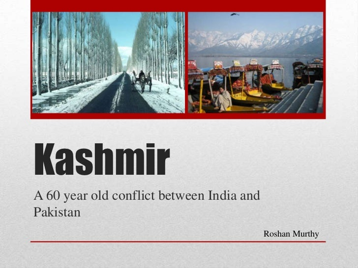 Kashmir<br />A 60 year old conflict between India and Pakistan<br />Roshan Murthy<br />