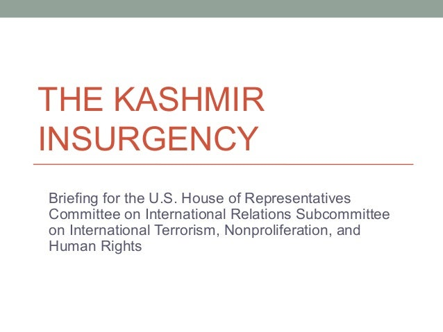 THE KASHMIR INSURGENCY Briefing for the U.S. House of Representatives Committee on International Relations Subcommittee on...
