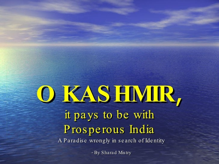 O KASHMIR ,   it pays to be with  Prosperous India A Paradise wrongly in search of Identity - By Sharad Mistry