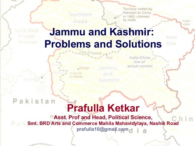 Jammu and Kashmir: Problems and Solutions  Prafulla Ketkar Asst. Prof and Head, Political Science, Smt. BRD Arts and Comme...