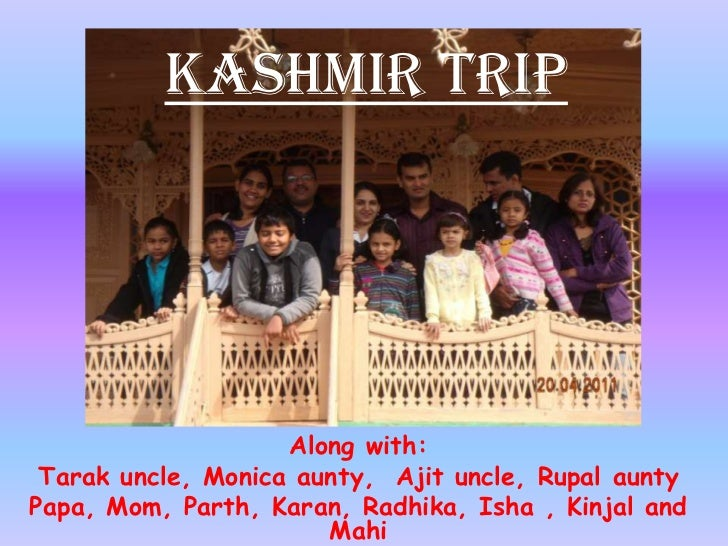 Kashmir Trip<br />Along with:<br />Tarak uncle, Monica aunty,  Ajit uncle, Rupal aunty<br />Papa, Mom, Parth, Karan, Radhi...