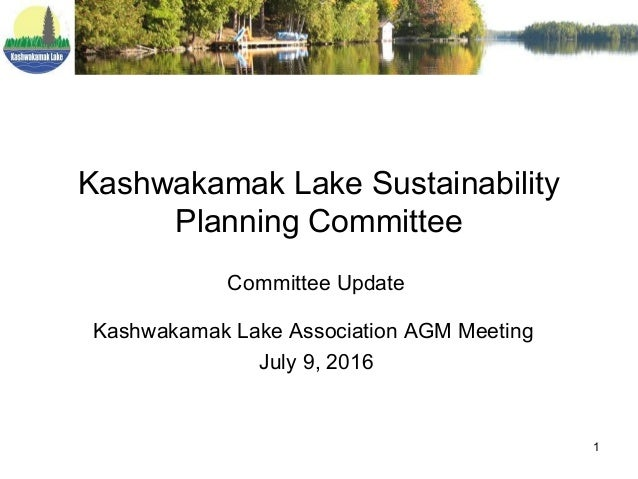 1 Kashwakamak Lake Sustainability Planning Committee Committee Update Kashwakamak Lake Association AGM Meeting July 9, 2016