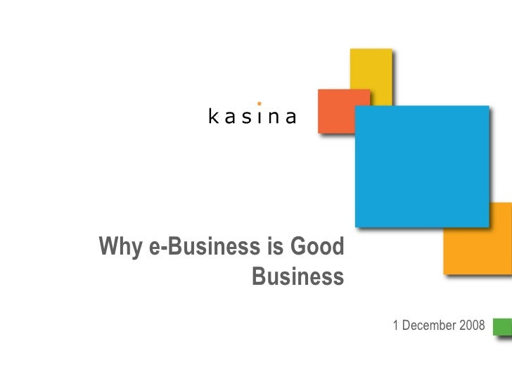 Why e-Business is Good Business 1 December 2008