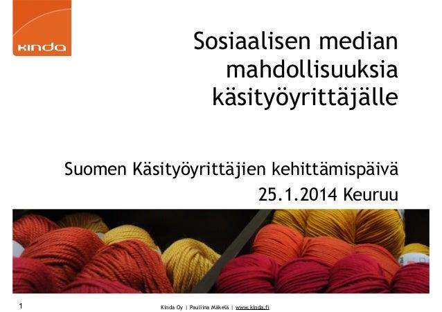 Sosiaalisen median mahdollisuuksia käsityöyrittäjälle Suomen Käsityöyrittäjien kehittämispäivä 25.1.2014 Keuruu  1  Kinda ...