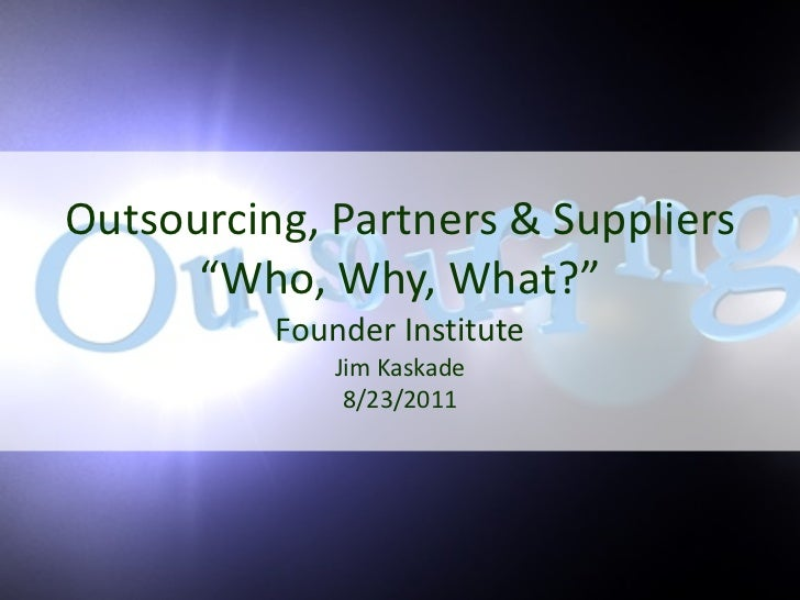 """Outsourcing, Partners & Suppliers """"Who, Why, What?"""" Founder Institute Jim Kaskade 8/23/2011"""