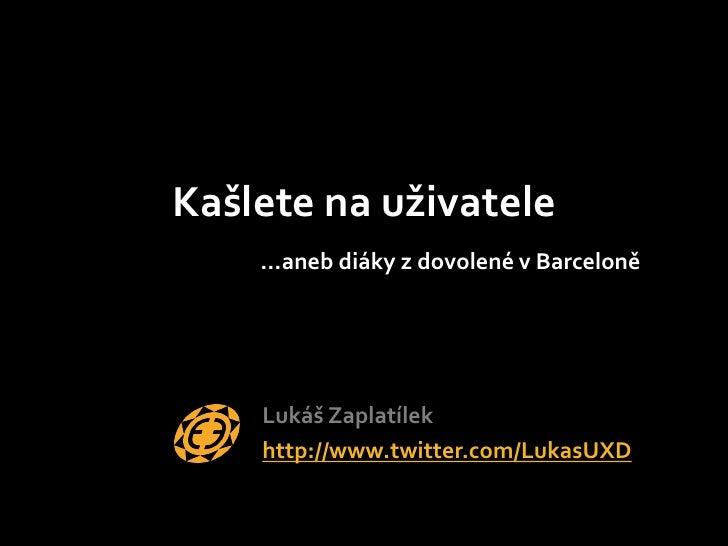 Kašlete na uživatele…aneb diáky z dovolené v Barceloně<br />Lukáš Zaplatílek<br />http://www.twitter.com/LukasUXD<br />