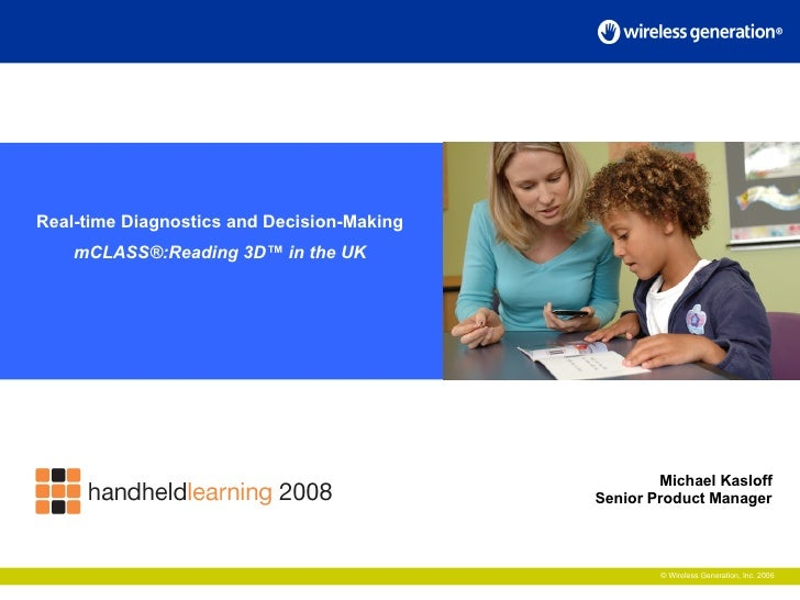 © Wireless Generation, Inc. 2006 Real-time Diagnostics and Decision-Making mCLASS®:Reading 3D™ in the UK Michael Kasloff S...