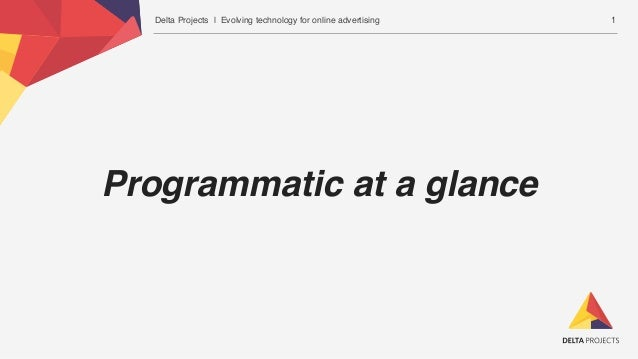 Delta Projects | Evolving technology for online advertising Programmatic at a glance 1