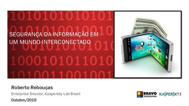 Roberto Rebouças Enterprise Director, Kaspersky Lab Brasil Outubro/2015 SEGURANÇA DA INFORMAÇÃO EM UM MUNDO INTERCONECTADO