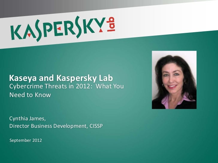 Kaseya and Kaspersky LabCybercrime Threats in 2012: What YouNeed to KnowCynthia James,Director Business Development, CISSP...