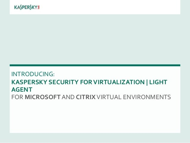 INTRODUCING: KASPERSKY SECURITY FORVIRTUALIZATION | LIGHT AGENT FOR MICROSOFT AND CITRIXVIRTUAL ENVIRONMENTS