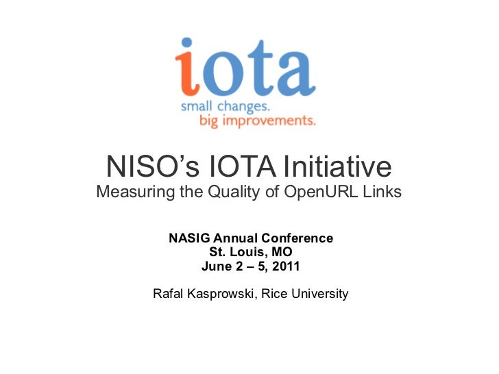 NISO's IOTA Initiative Measuring the Quality of OpenURL Links NASIG Annual Conference St. Louis, MO June 2 – 5, 2011   Raf...