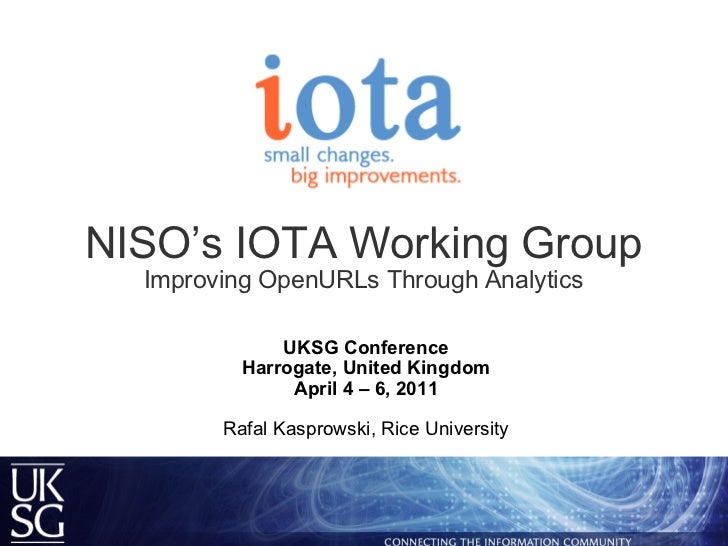 NISO's IOTA Working Group Improving OpenURLs Through Analytics UKSG Conference Harrogate, United Kingdom April 4 – 6, 2011...