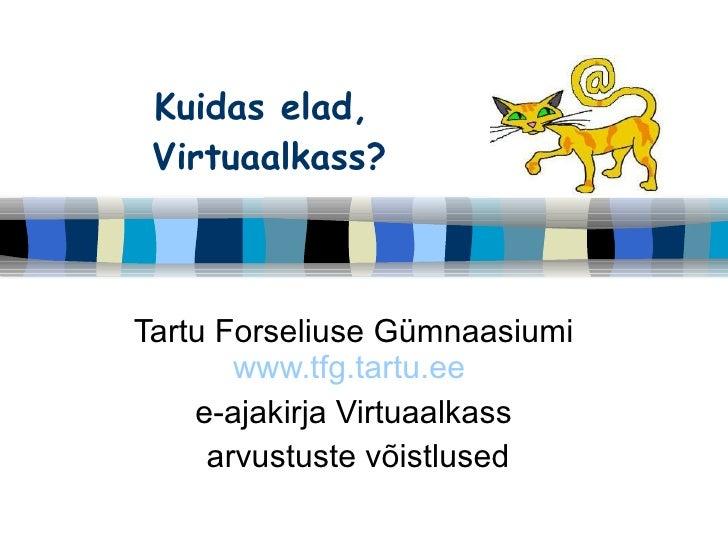 Kuidas elad,  Virtuaalkass? Tartu Forseliuse Gümnaasiumi  www.tfg.tartu.ee   e-ajakirja Virtuaalkass  arvustuste võistlused