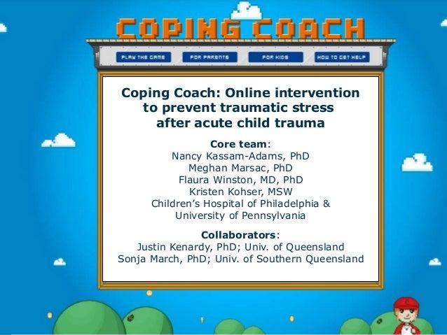 Coping Coach: Online intervention to prevent traumatic stress after acute child trauma Core team: Nancy Kassam-Adams, PhD ...