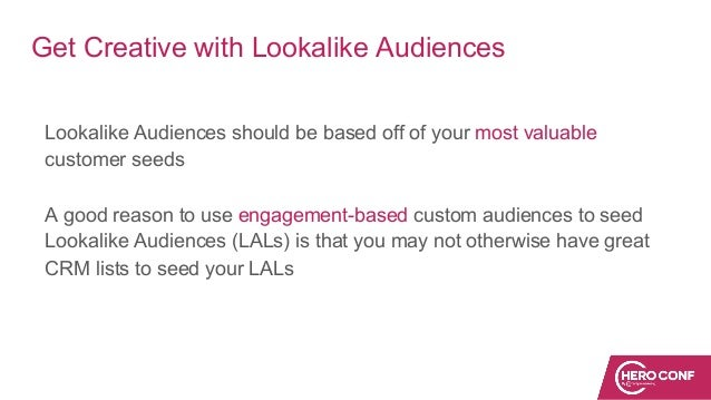 Get Creative with Lookalike Audiences Lookalike Audiences should be based off of your most valuable customer seeds A good ...