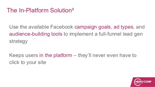 The In-Platform Solution² Use the available Facebook campaign goals, ad types, and audience-building tools to implement a ...