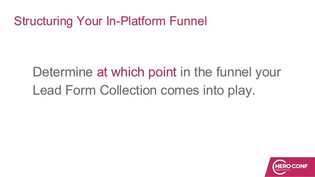Structuring Your In-Platform Funnel Determine at which point in the funnel your Lead Form Collection comes into play.