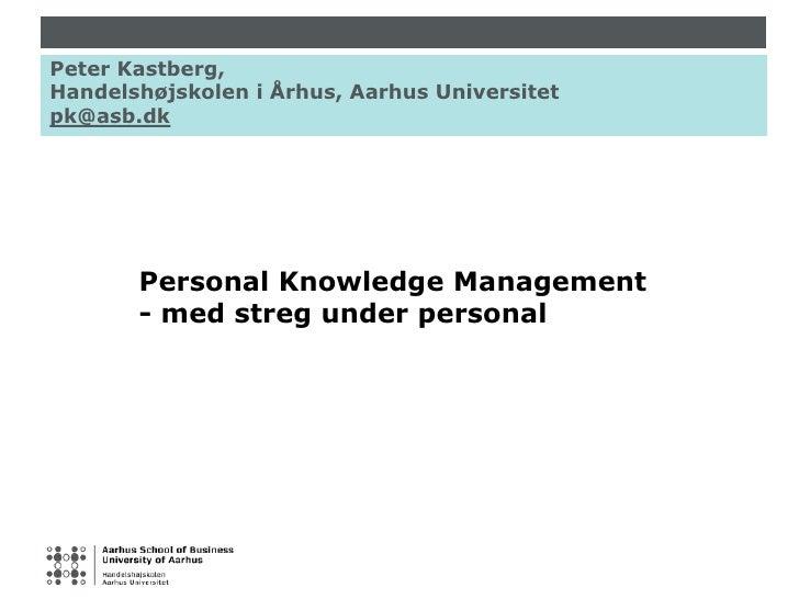 Peter Kastberg, Handelshøjskolen i Århus, Aarhus Universitet pk@asb.dk<br />Personal Knowledge Management<br />- med streg...