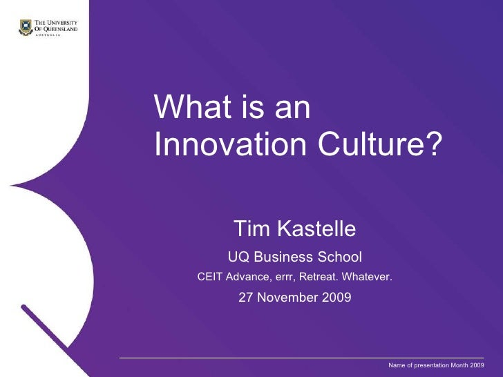 What is an  Innovation Culture? Tim Kastelle UQ Business School CEIT Advance, errr, Retreat. Whatever. 27 November 2009