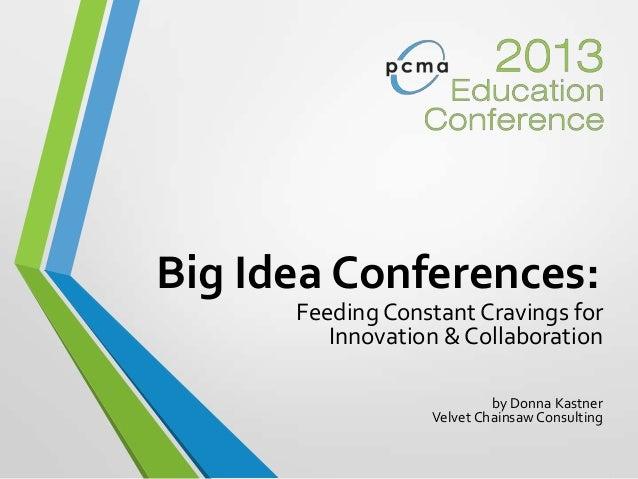 Big Idea Conferences:Feeding Constant Cravings forInnovation & Collaborationby Donna KastnerVelvet ChainsawConsulting