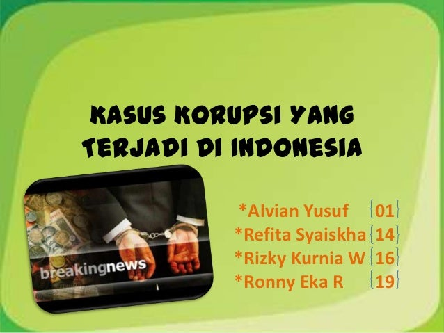 Kasus Korupsi YangTerjadi Di Indonesia          *Alvian Yusuf      01          *Refita Syaiskha   14          *Rizky Kurni...