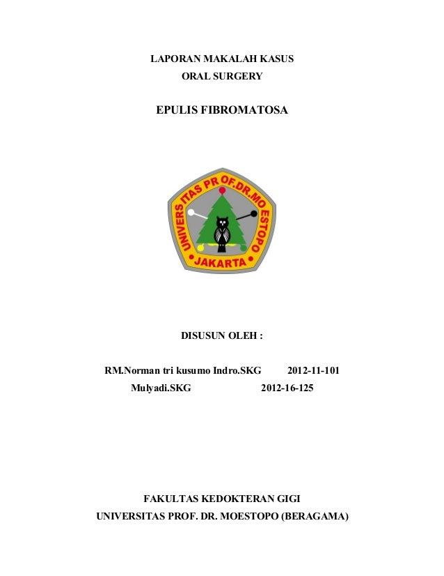 LAPORAN MAKALAH KASUS ORAL SURGERY  EPULIS FIBROMATOSA  DISUSUN OLEH : RM.Norman tri kusumo Indro.SKG Mulyadi.SKG  2012-11...