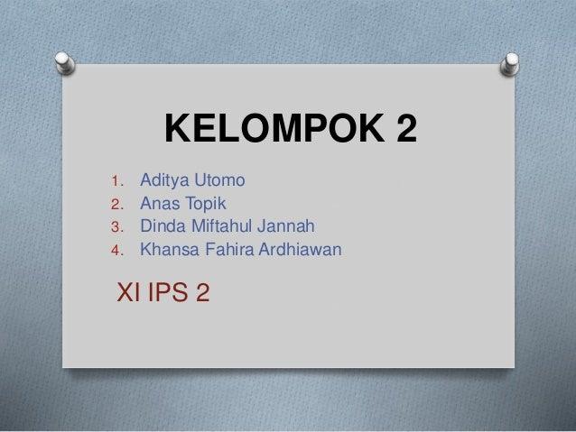 KELOMPOK 2 1. Aditya Utomo 2. Anas Topik 3. Dinda Miftahul Jannah 4. Khansa Fahira Ardhiawan XI IPS 2