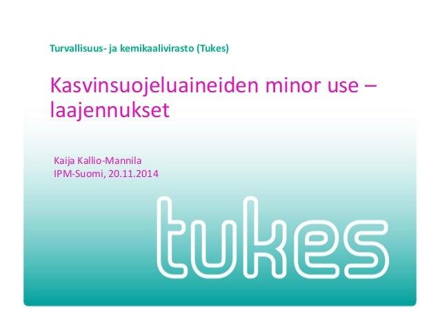 Turvallisuus- ja kemikaalivirasto (Tukes)  Kasvinsuojeluaineiden minor use – laajennukset  Kaija Kallio-Mannila  IPM-Suomi...