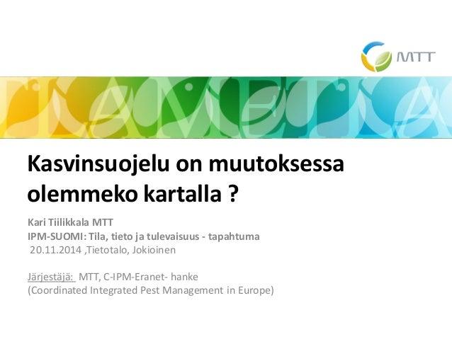 Kari Tiilikkala MTT  IPM-SUOMI: Tila, tieto ja tulevaisuus - tapahtuma  20.11.2014 ,Tietotalo, Jokioinen  Järjestäjä: MTT,...