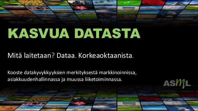 KASVUA DATASTA Mitä laitetaan? Dataa. Korkeaoktaanista. Kooste datakyvykkyyksien merkityksestä markkinoinnissa, asiakkuude...