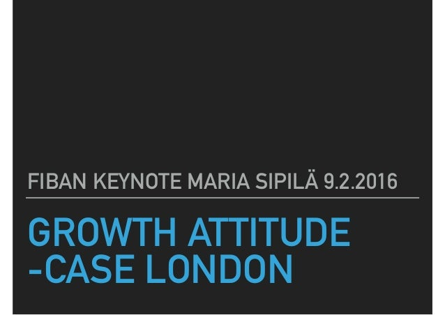 GROWTH ATTITUDE -CASE LONDON FIBAN KEYNOTE MARIA SIPILÄ 9.2.2016